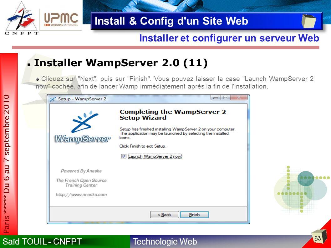 Technologie WebSaïd TOUIL - CNFPT 93 Paris ***** Du 6 au 7 septembre 2010 Installer et configurer un serveur Web Install & Config d un Site Web Installer WampServer 2.0 (11) Cliquez sur Next , puis sur Finish .