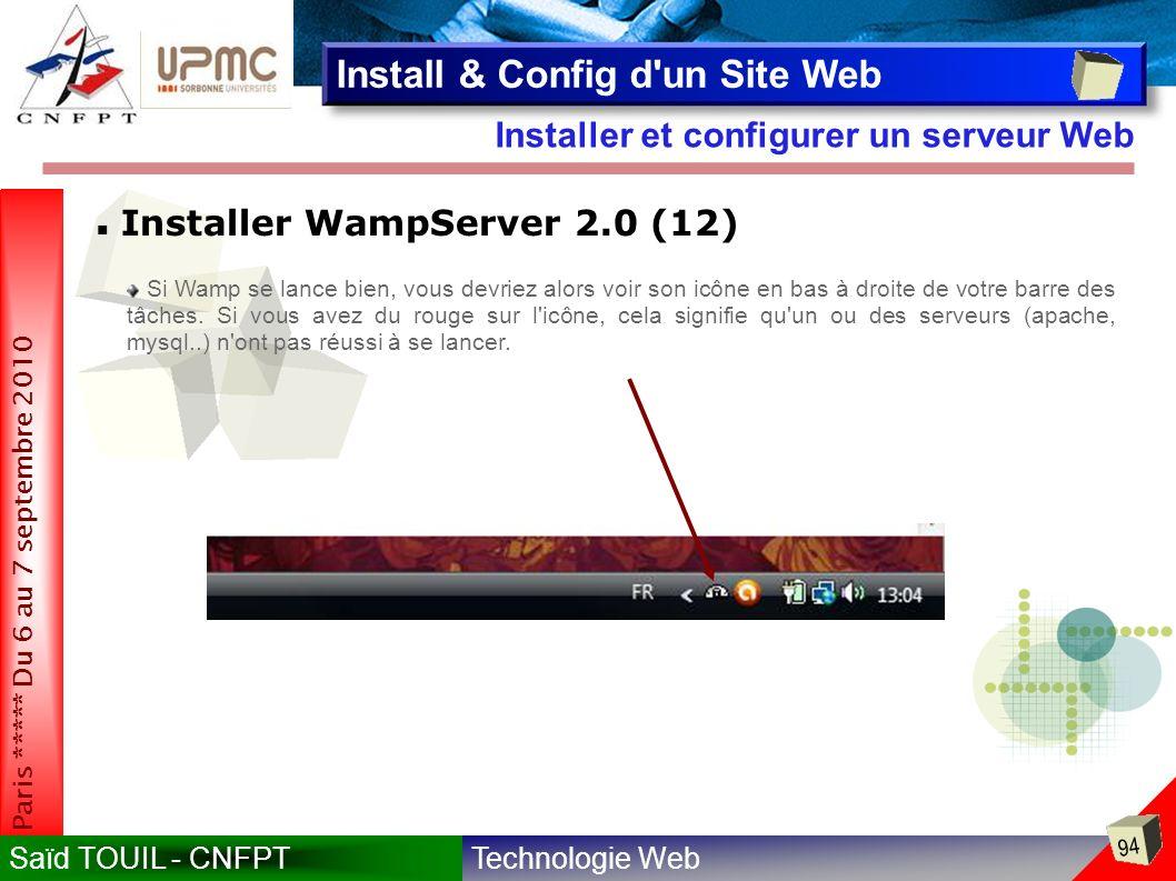 Technologie WebSaïd TOUIL - CNFPT 94 Paris ***** Du 6 au 7 septembre 2010 Installer et configurer un serveur Web Install & Config d un Site Web Installer WampServer 2.0 (12) Si Wamp se lance bien, vous devriez alors voir son icône en bas à droite de votre barre des tâches.