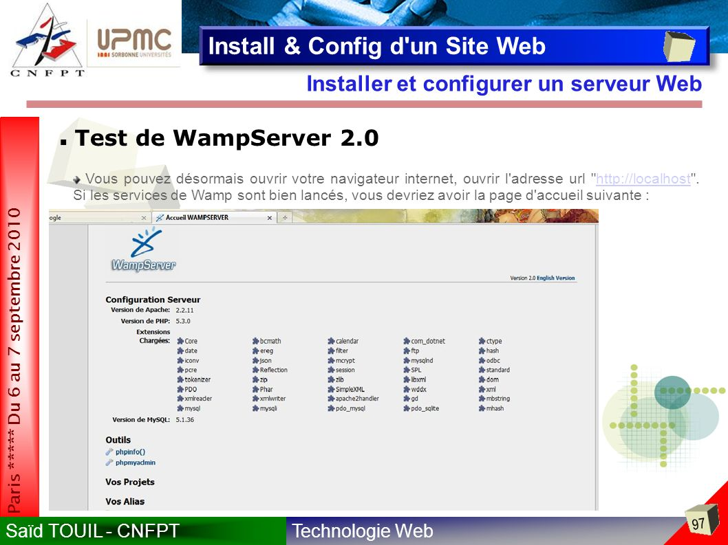 Technologie WebSaïd TOUIL - CNFPT 97 Paris ***** Du 6 au 7 septembre 2010 Installer et configurer un serveur Web Install & Config d un Site Web Test de WampServer 2.0 Vous pouvez désormais ouvrir votre navigateur internet, ouvrir l adresse url http://localhost .