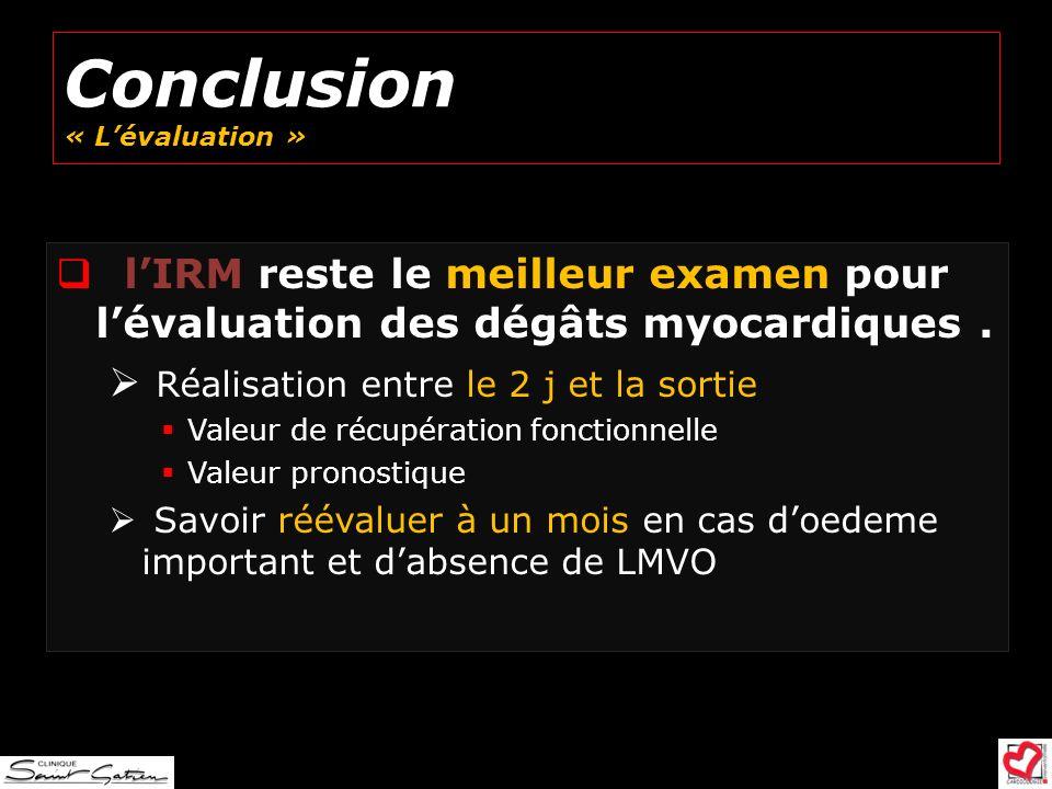 Conclusion « Lévaluation » lIRM reste le meilleur examen pour lévaluation des dégâts myocardiques. Réalisation entre le 2 j et la sortie Valeur de réc