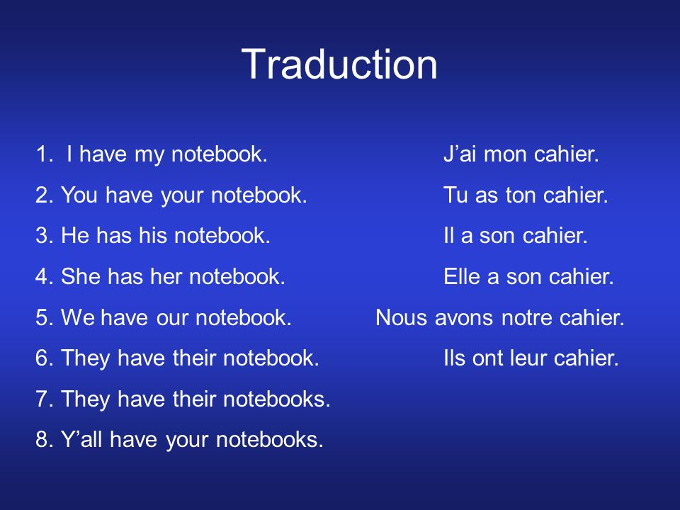Traduction 1. I have my notebook.Jai mon cahier. 2.You have your notebook.Tu as ton cahier.
