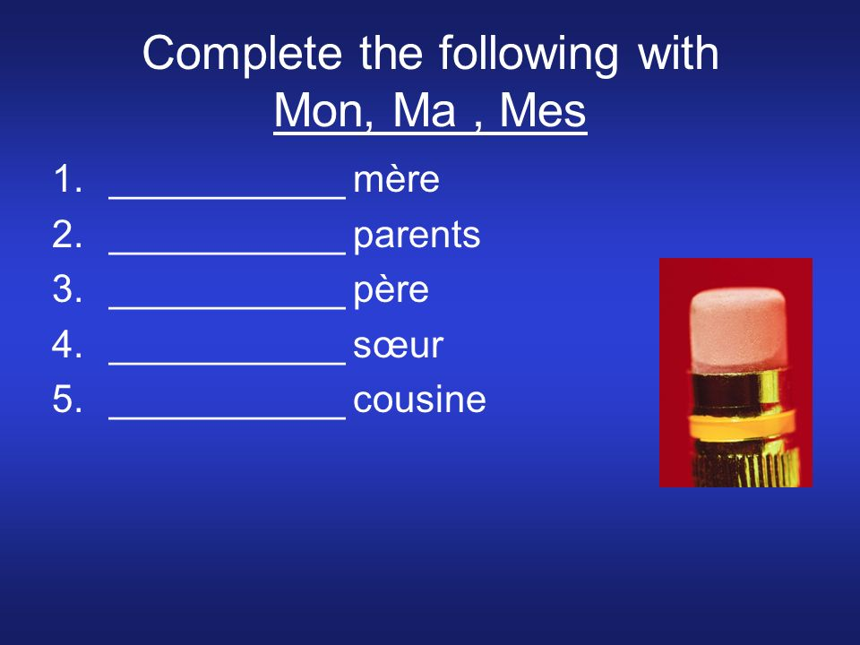 Complete the following with Mon, Ma, Mes 1.___________ mère 2.___________ parents 3.___________ père 4.___________ sœur 5.___________ cousine