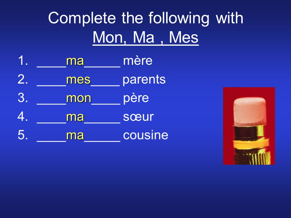 Complete the following with Mon, Ma, Mes ma 1.____ma_____ mère mes 2.____mes____ parents mon 3.____mon____ père ma 4.____ma_____ sœur ma 5.____ma_____ cousine