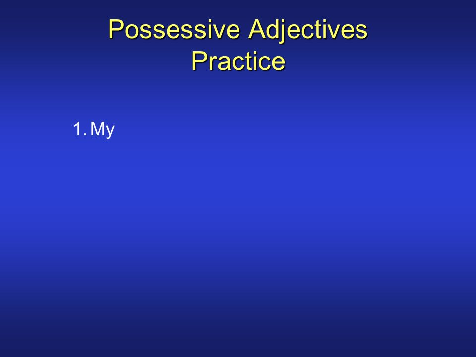 Possessive Adjectives Practice 1.My