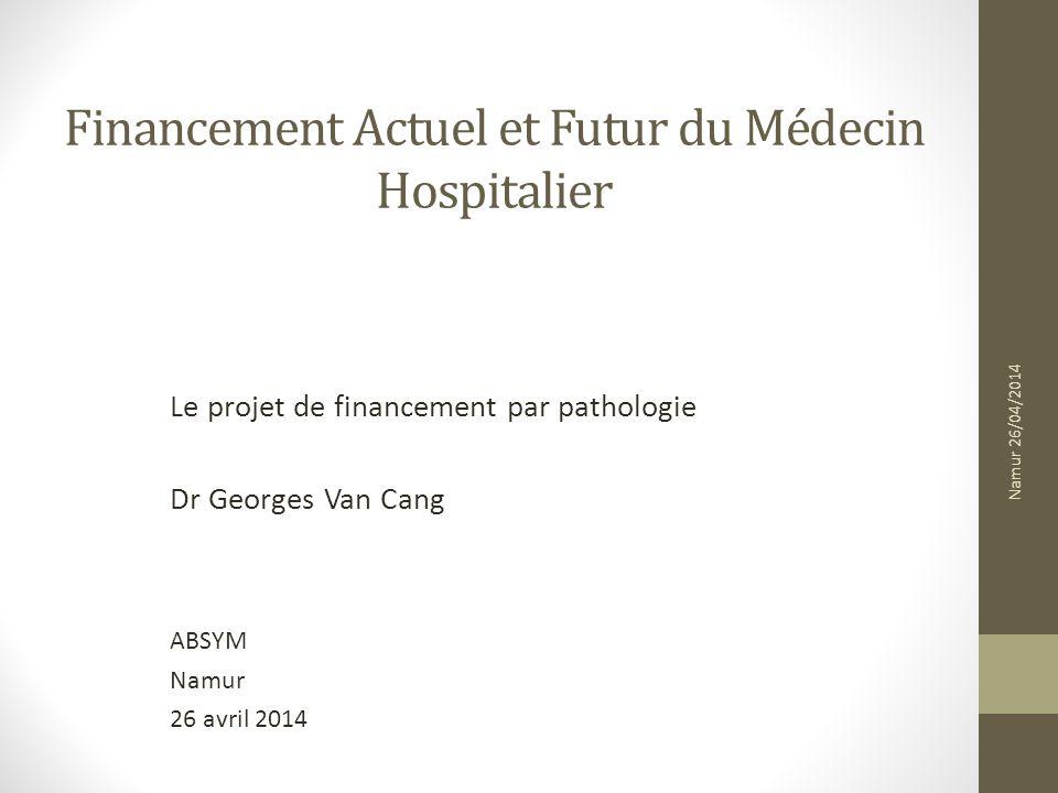 Financement Actuel et Futur du Médecin Hospitalier Le projet de financement par pathologie Dr Georges Van Cang ABSYM Namur 26 avril 2014 Namur 26/04/2014
