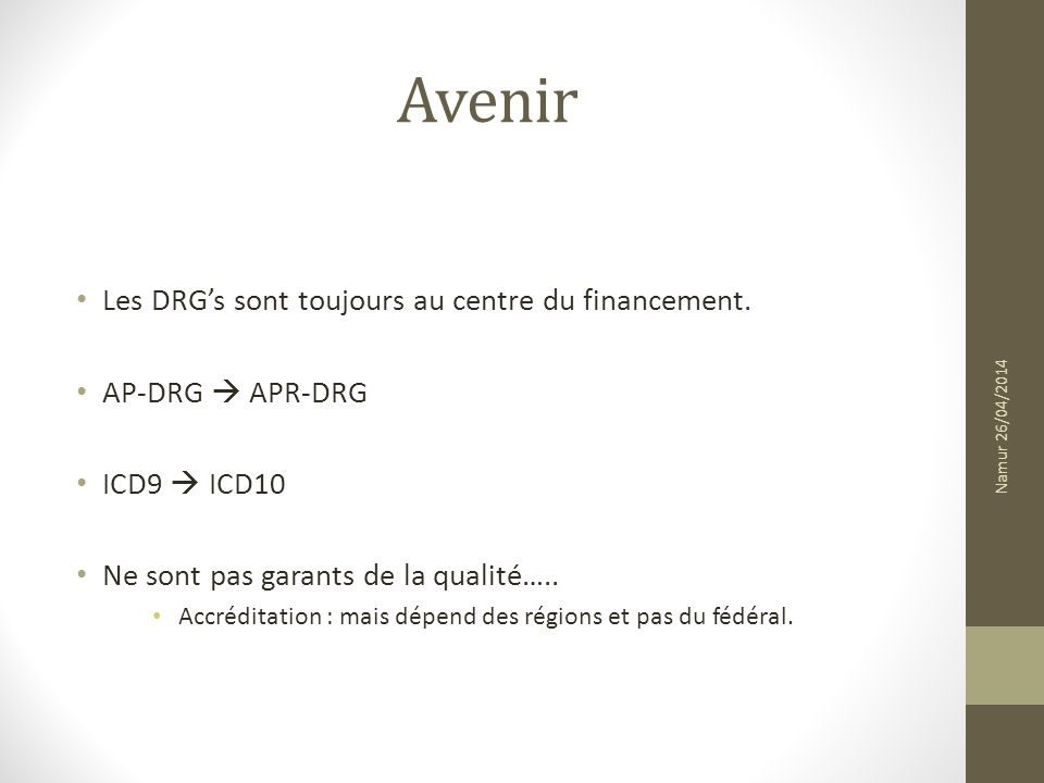 Avenir Les DRGs sont toujours au centre du financement. AP-DRG APR-DRG ICD9 ICD10 Ne sont pas garants de la qualité….. Accréditation : mais dépend des