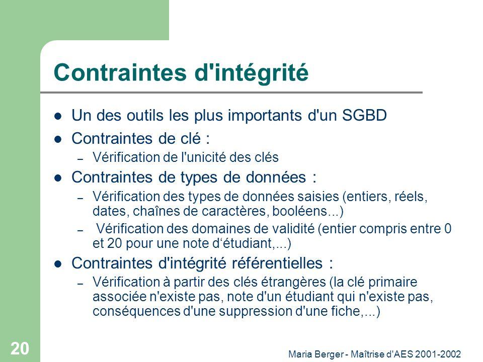 Maria Berger - Maîtrise d'AES 2001-2002 20 Contraintes d'intégrité Un des outils les plus importants d'un SGBD Contraintes de clé : – Vérification de