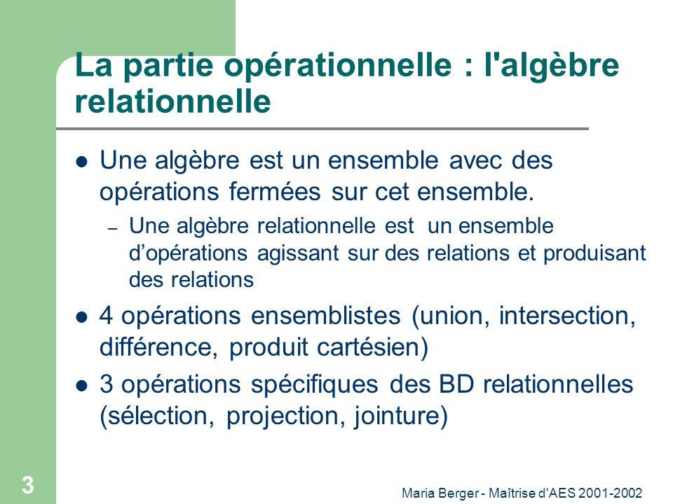 Maria Berger - Maîtrise d'AES 2001-2002 3 La partie opérationnelle : l'algèbre relationnelle Une algèbre est un ensemble avec des opérations fermées s