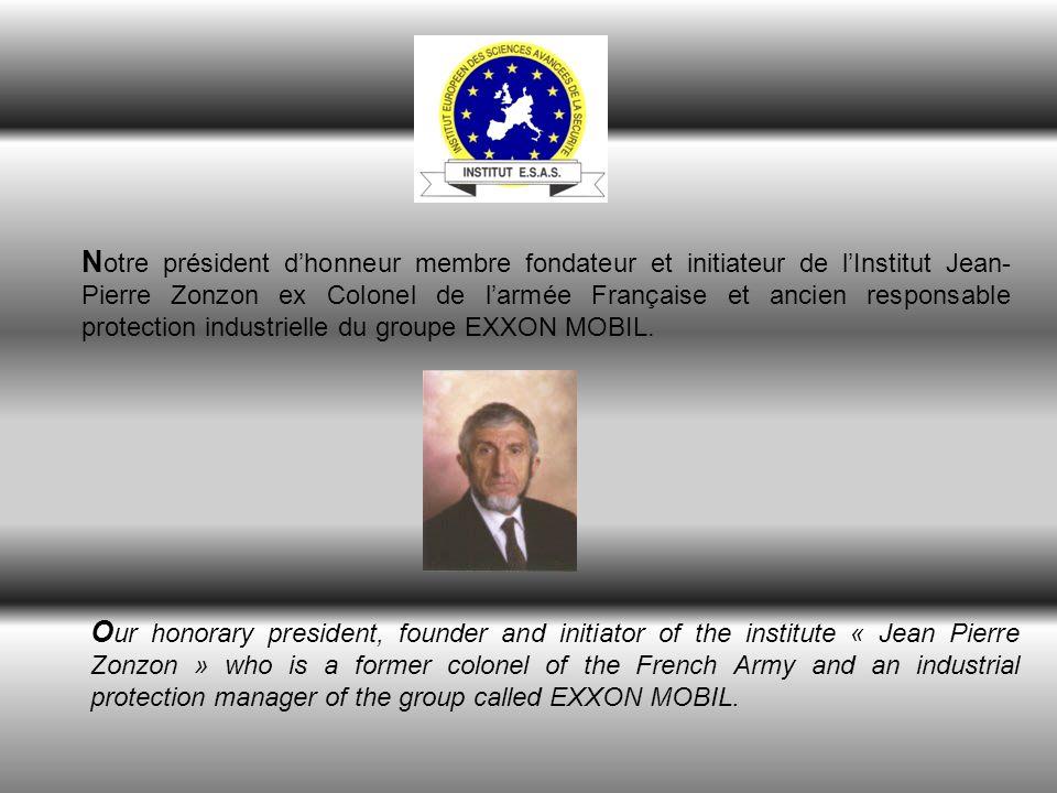 N otre président dhonneur membre fondateur et initiateur de lInstitut Jean- Pierre Zonzon ex Colonel de larmée Française et ancien responsable protection industrielle du groupe EXXON MOBIL.