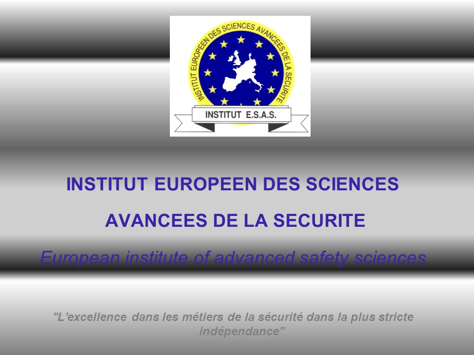 INSTITUT EUROPEEN DES SCIENCES AVANCEES DE LA SECURITE European institute of advanced safety sciences L excellence dans les métiers de la sécurité dans la plus stricte indépendance