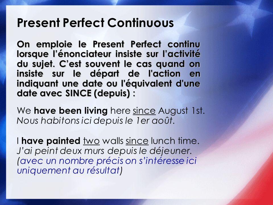 Present Perfect Continuous On emploie le Present Perfect continu lorsque lénonciateur insiste sur lactivité du sujet. Cest souvent le cas quand on ins