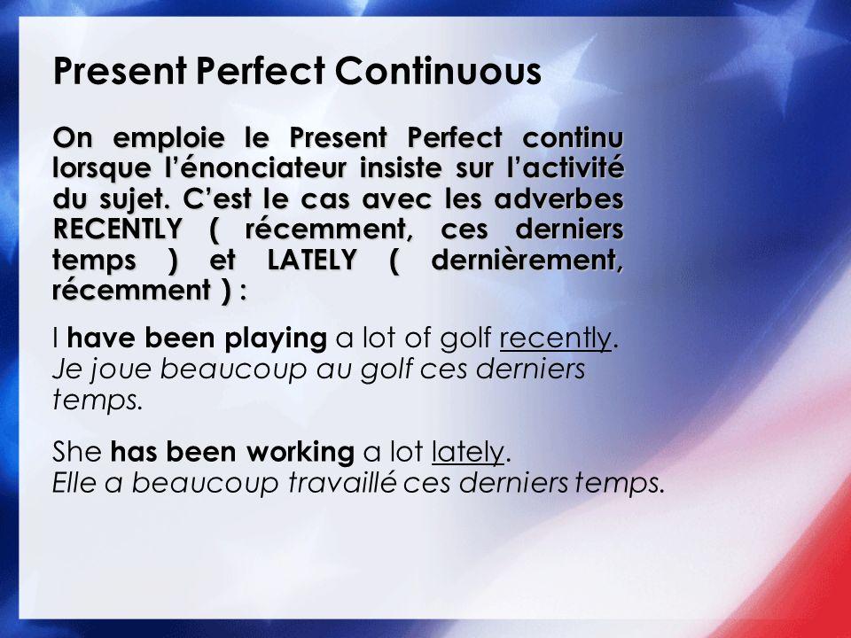 Present Perfect Continuous On emploie le Present Perfect continu lorsque lénonciateur insiste sur lactivité du sujet. Cest le cas avec les adverbes RE