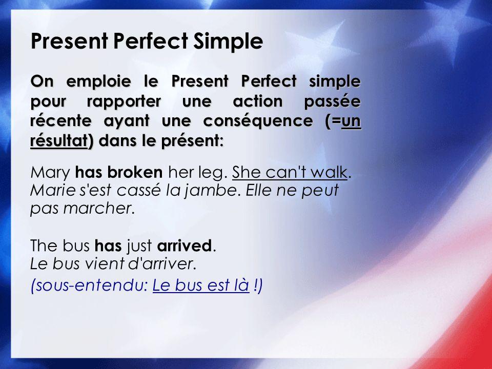 Present Perfect Simple On emploie le Present Perfect simple pour rapporter une action passée récente ayant une conséquence (=un résultat) dans le prés