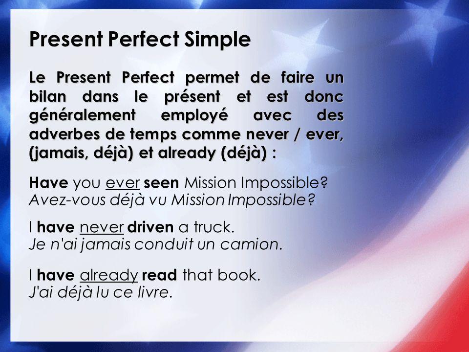 Present Perfect Simple Le Present Perfect permet de faire un bilan dans le présent et est donc généralement employé avec des adverbes de temps comme n