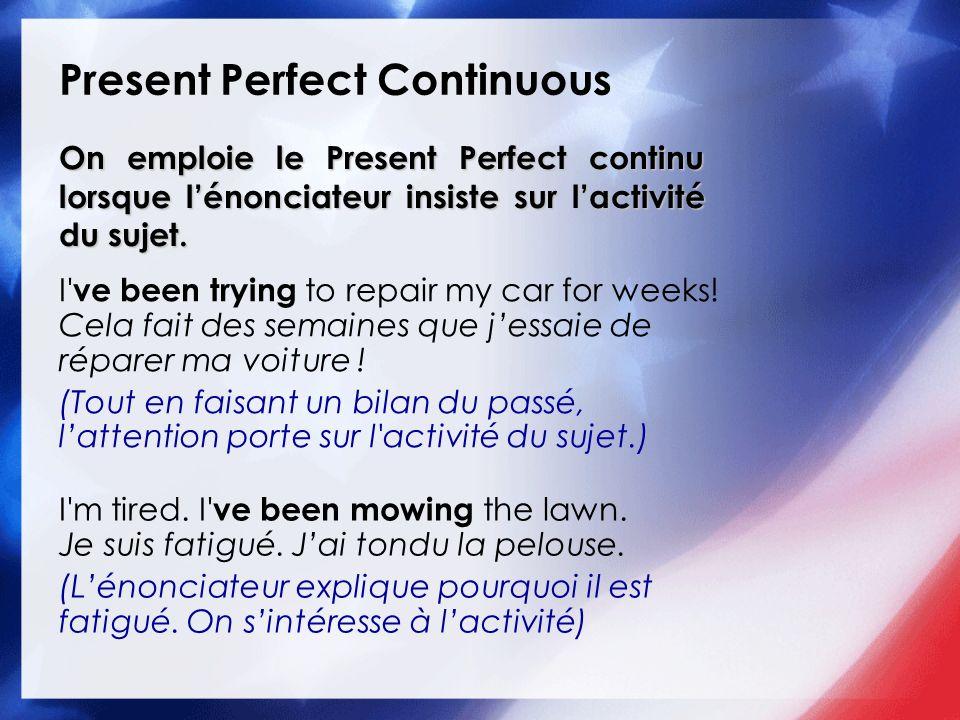 Present Perfect Continuous On emploie le Present Perfect continu lorsque lénonciateur insiste sur lactivité du sujet.