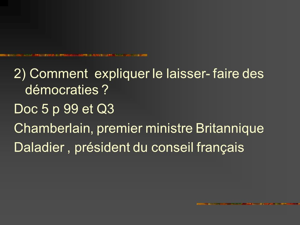 2) Comment expliquer le laisser- faire des démocraties ? Doc 5 p 99 et Q3 Chamberlain, premier ministre Britannique Daladier, président du conseil fra