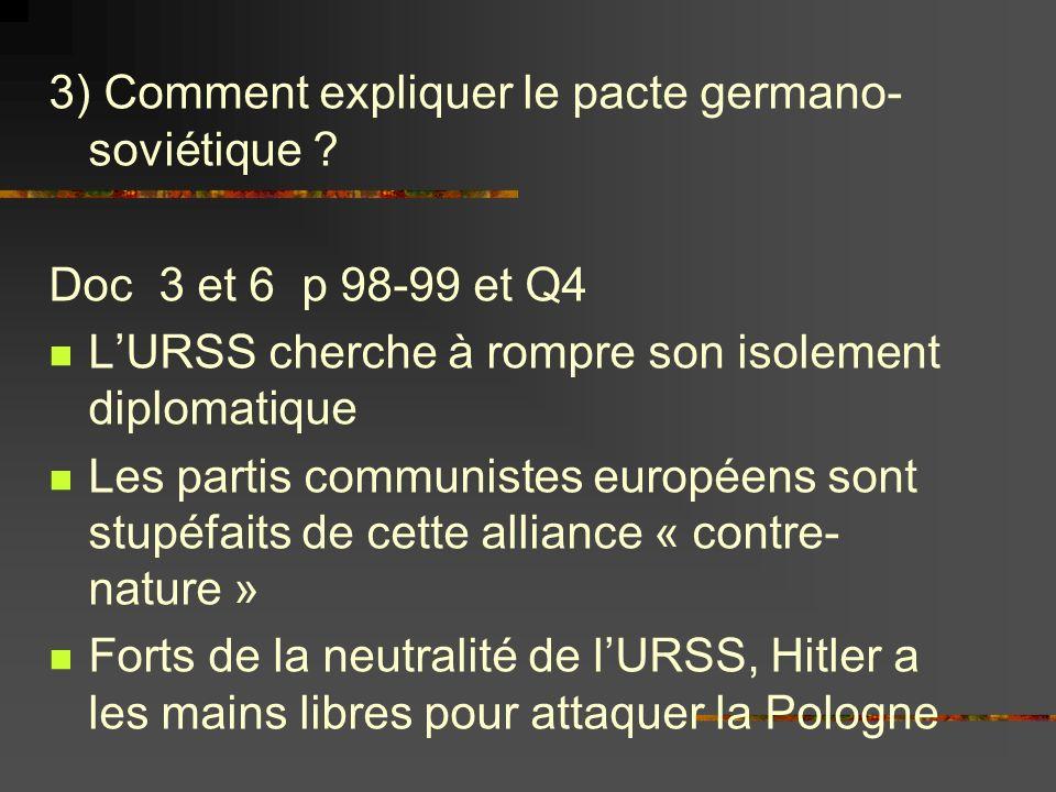 3) Comment expliquer le pacte germano- soviétique ? Doc 3 et 6 p 98-99 et Q4 LURSS cherche à rompre son isolement diplomatique Les partis communistes