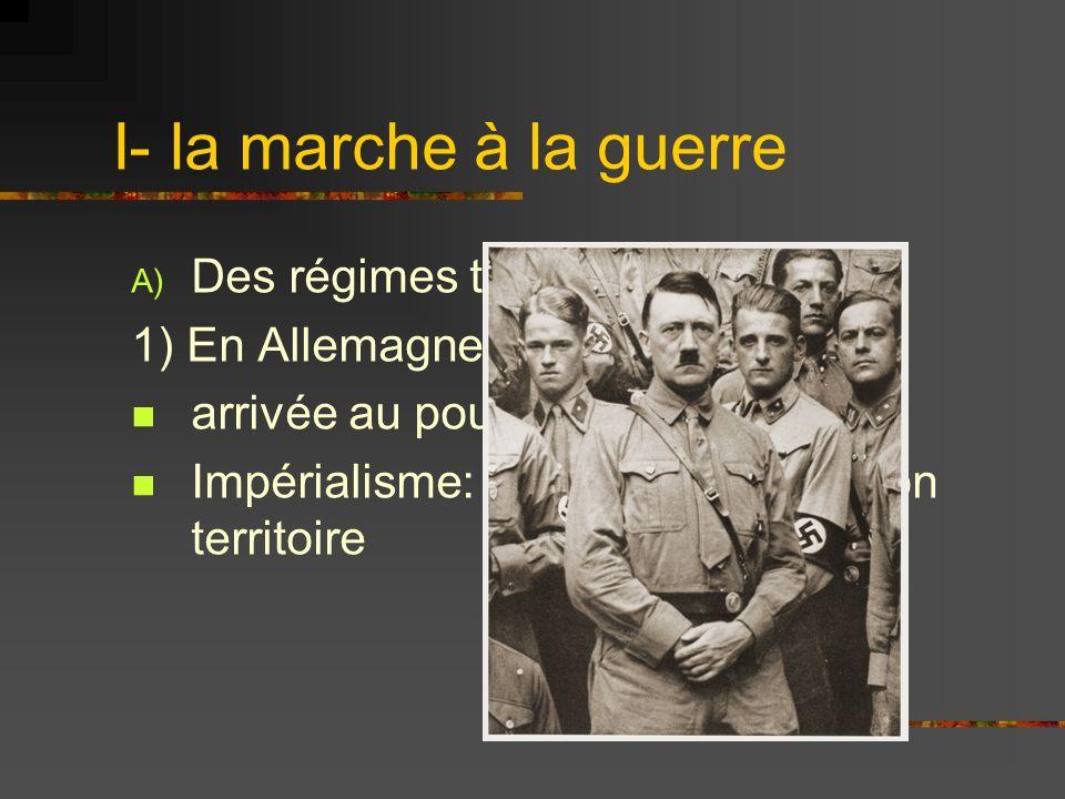 I- la marche à la guerre A) Des régimes totalitaires agressifs 1) En Allemagne1933: arrivée au pouvoir dHitler Impérialisme: volonté détendre son terr