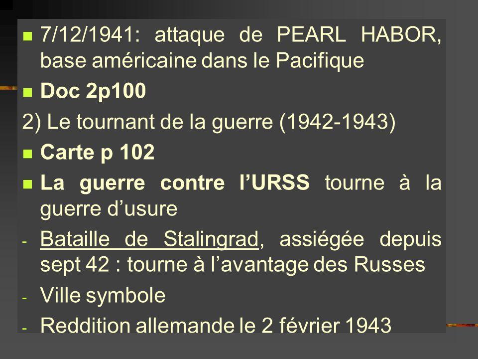 7/12/1941: attaque de PEARL HABOR, base américaine dans le Pacifique Doc 2p100 2) Le tournant de la guerre (1942-1943) Carte p 102 La guerre contre lU