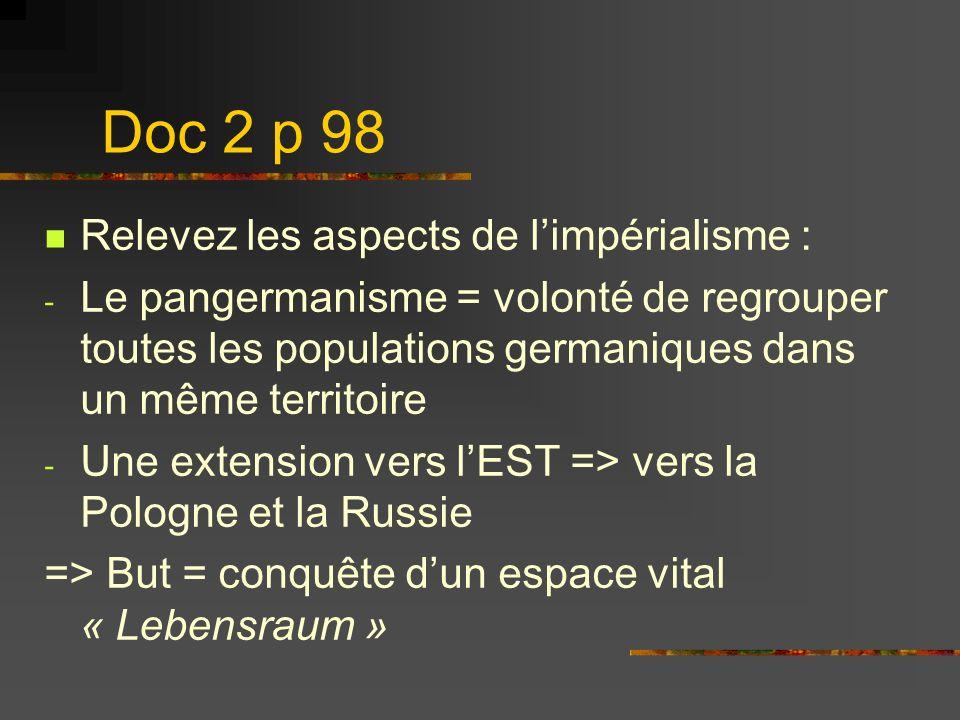 Doc 2 p 98 Relevez les aspects de limpérialisme : - Le pangermanisme = volonté de regrouper toutes les populations germaniques dans un même territoire
