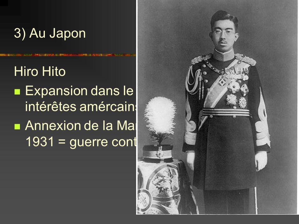 3) Au Japon Hiro Hito Expansion dans le Pacifique contre les intérêtes amércains Annexion de la Mandchourie à partir de 1931 = guerre contre la Chine