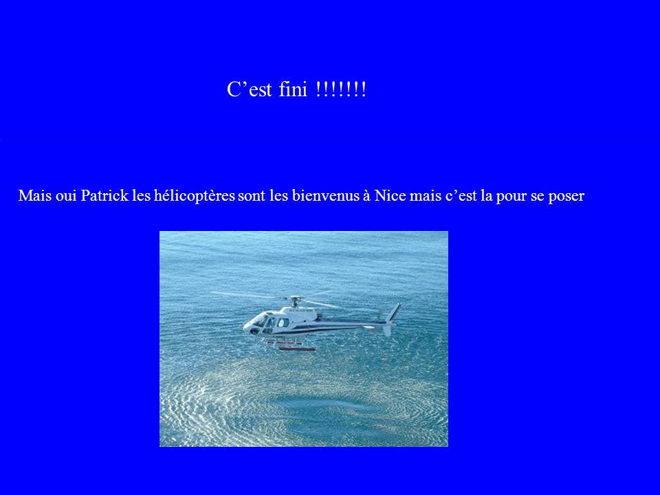 Cest fini !!!!!!! Mais oui Patrick les hélicoptères sont les bienvenus à Nice mais cest la pour se poser
