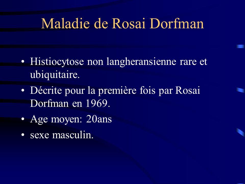Histiocytose non langheransienne rare et ubiquitaire. Décrite pour la première fois par Rosai Dorfman en 1969. Age moyen: 20ans sexe masculin.
