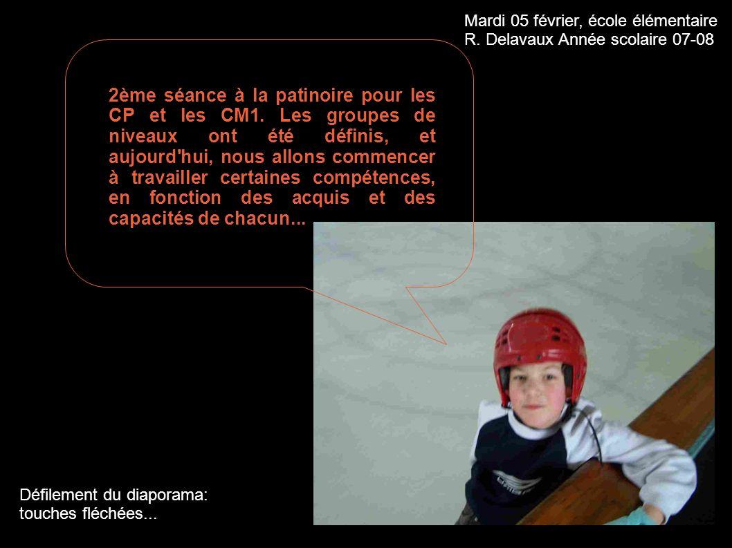 Mardi 05 février, école élémentaire R. Delavaux Année scolaire 07-08 Défilement du diaporama: touches fléchées... 2ème séance à la patinoire pour les