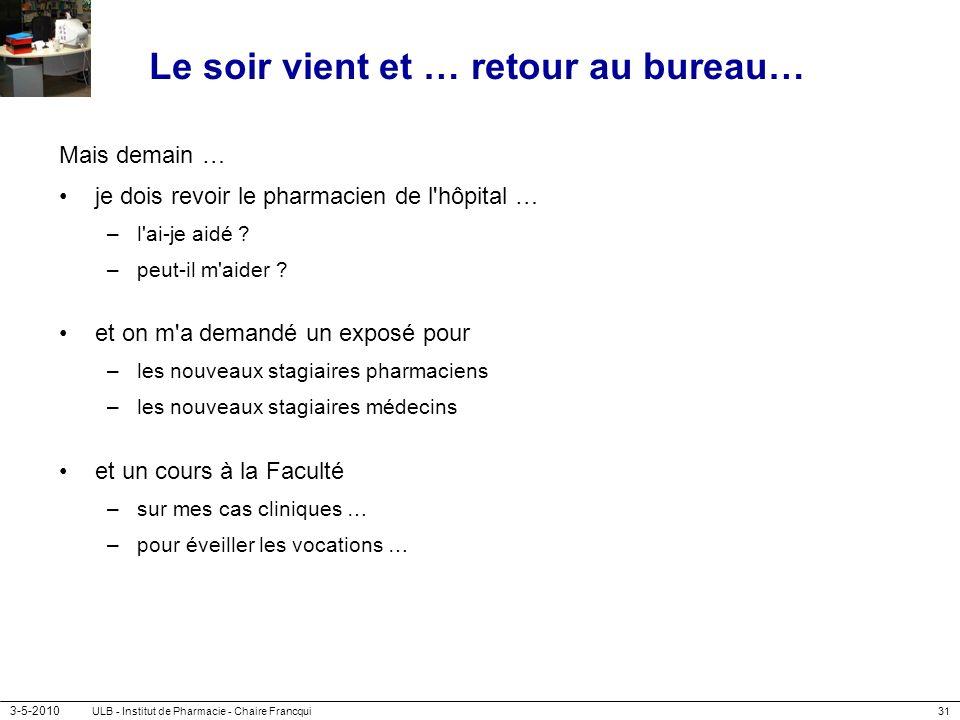 3-5-2010 ULB - Institut de Pharmacie - Chaire Francqui31 Le soir vient et … retour au bureau… Mais demain … je dois revoir le pharmacien de l'hôpital