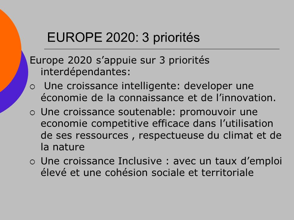 EUROPE 2020: 3 priorités Europe 2020 sappuie sur 3 priorités interdépendantes: Une croissance intelligente: developer une économie de la connaissance et de linnovation.