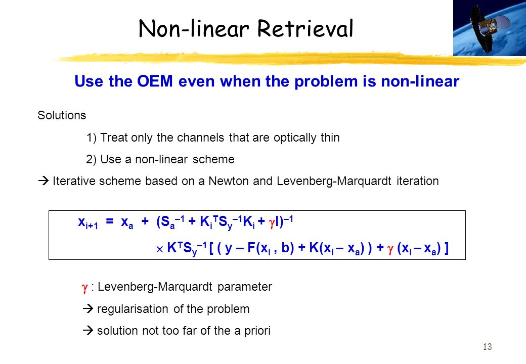 13 Non-linear Retrieval x i+1 = x a + (S a –1 + K i T S y –1 K i + I) –1 K T S y –1 [ ( y – F(x i, b) + K(x i – x a ) ) + (x i – x a ) ] Use the OEM even when the problem is non-linear Solutions 1) Treat only the channels that are optically thin 2) Use a non-linear scheme Iterative scheme based on a Newton and Levenberg-Marquardt iteration : Levenberg-Marquardt parameter regularisation of the problem solution not too far of the a priori
