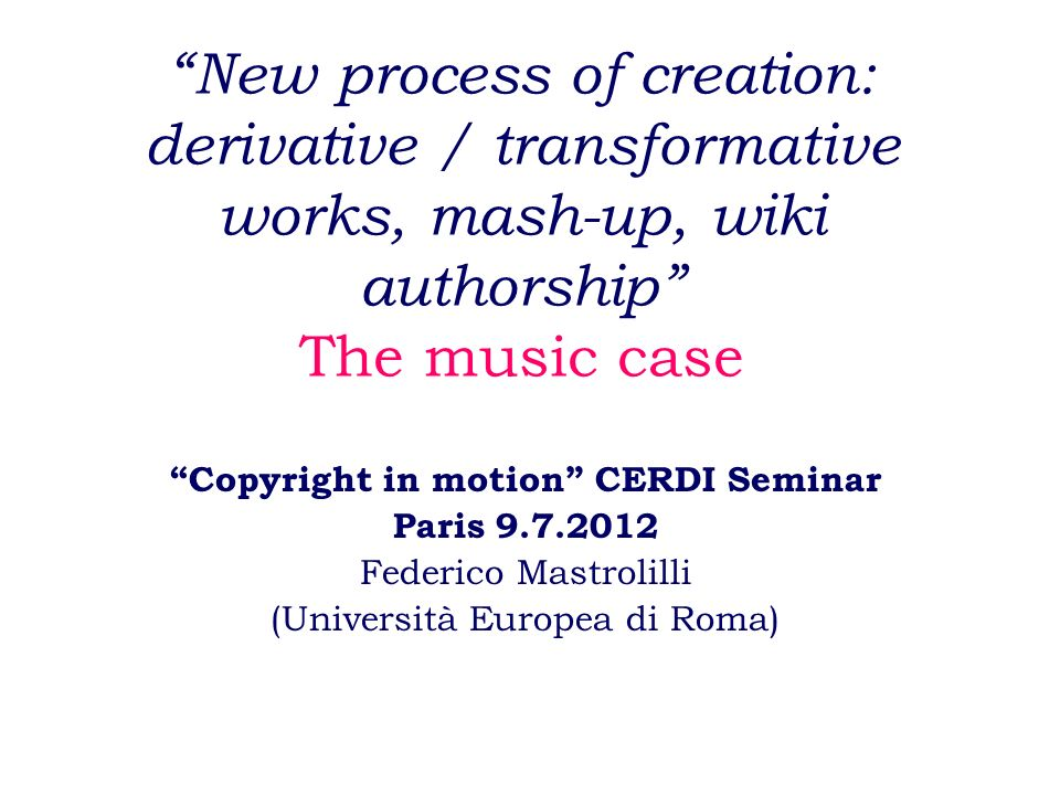 New process of creation: derivative / transformative works, mash-up, wiki authorship The music case Copyright in motion CERDI Seminar Paris 9.7.2012 Federico Mastrolilli (Università Europea di Roma)