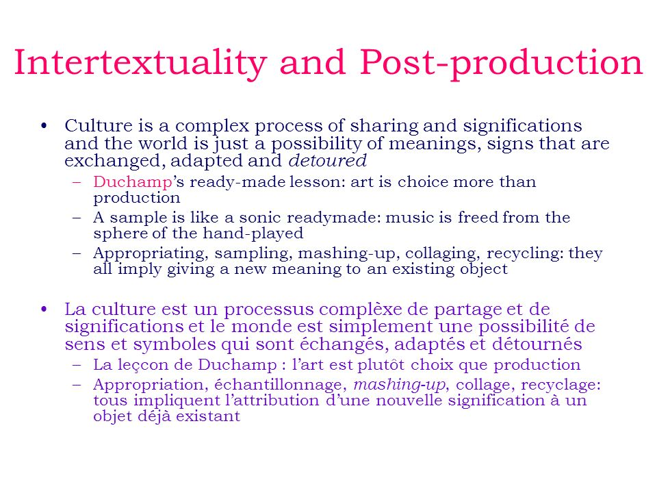 Intertextuality and Post-production Culture is a complex process of sharing and significations and the world is just a possibility of meanings, signs that are exchanged, adapted and detoured –Duchamps ready-made lesson: art is choice more than production –A sample is like a sonic readymade: music is freed from the sphere of the hand-played –Appropriating, sampling, mashing-up, collaging, recycling: they all imply giving a new meaning to an existing object La culture est un processus complèxe de partage et de significations et le monde est simplement une possibilité de sens et symboles qui sont échangés, adaptés et détournés –La leçcon de Duchamp : lart est plutôt choix que production –Appropriation, échantillonnage, mashing-up, collage, recyclage: tous impliquent lattribution dune nouvelle signification à un objet déjà existant