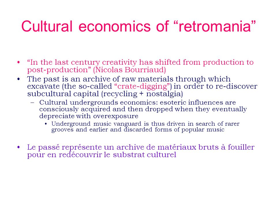 Cultural economics of retromania In the last century creativity has shifted from production to post-production (Nicolas Bourriaud) The past is an archive of raw materials through which excavate (the so-called crate-digging) in order to re-discover subcultural capital (recycling + nostalgia) –Cultural undergrounds economics: esoteric influences are consciously acquired and then dropped when they eventually depreciate with overexposure Underground music vanguard is thus driven in search of rarer grooves and earlier and discarded forms of popular music Le passé représente un archive de matériaux bruts à fouiller pour en redécouvrir le substrat culturel