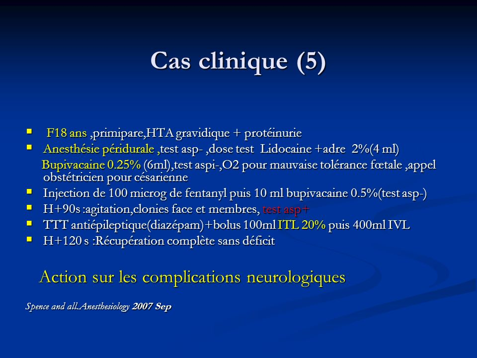 Cas clinique (5) F18 ans,primipare,HTA gravidique + protéinurie F18 ans,primipare,HTA gravidique + protéinurie Anesthésie péridurale,test asp-,dose te
