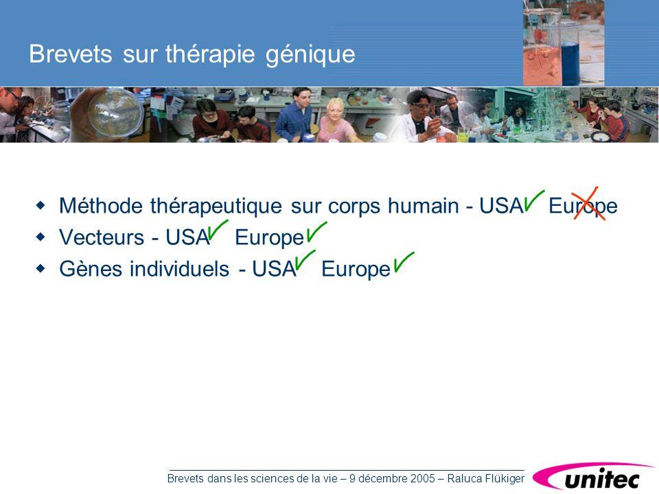 Brevets dans les sciences de la vie – 9 décembre 2005 – Raluca Flükiger Méthode thérapeutique sur corps humain - USA Europe Vecteurs - USA Europe Gènes individuels - USA Europe Brevets sur thérapie génique