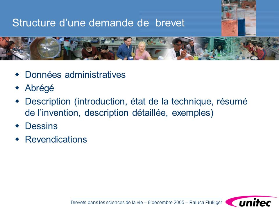Brevets dans les sciences de la vie – 9 décembre 2005 – Raluca Flükiger Données administratives Abrégé Description (introduction, état de la technique, résumé de linvention, description détaillée, exemples) Dessins Revendications Structure dune demande de brevet