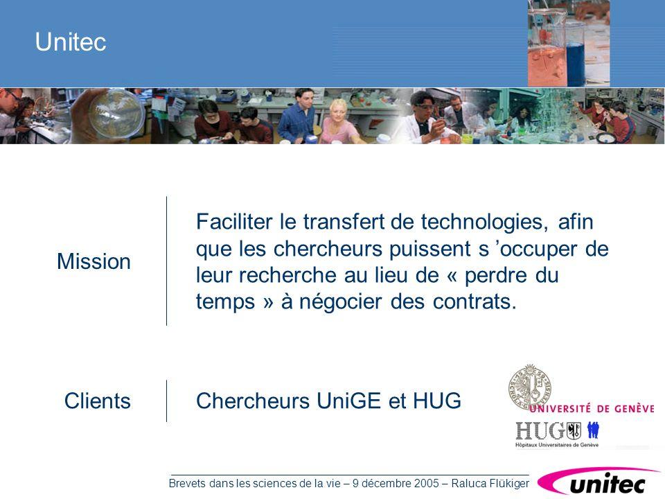 Brevets dans les sciences de la vie – 9 décembre 2005 – Raluca Flükiger Unitec Faciliter le transfert de technologies, afin que les chercheurs puissent s occuper de leur recherche au lieu de « perdre du temps » à négocier des contrats.