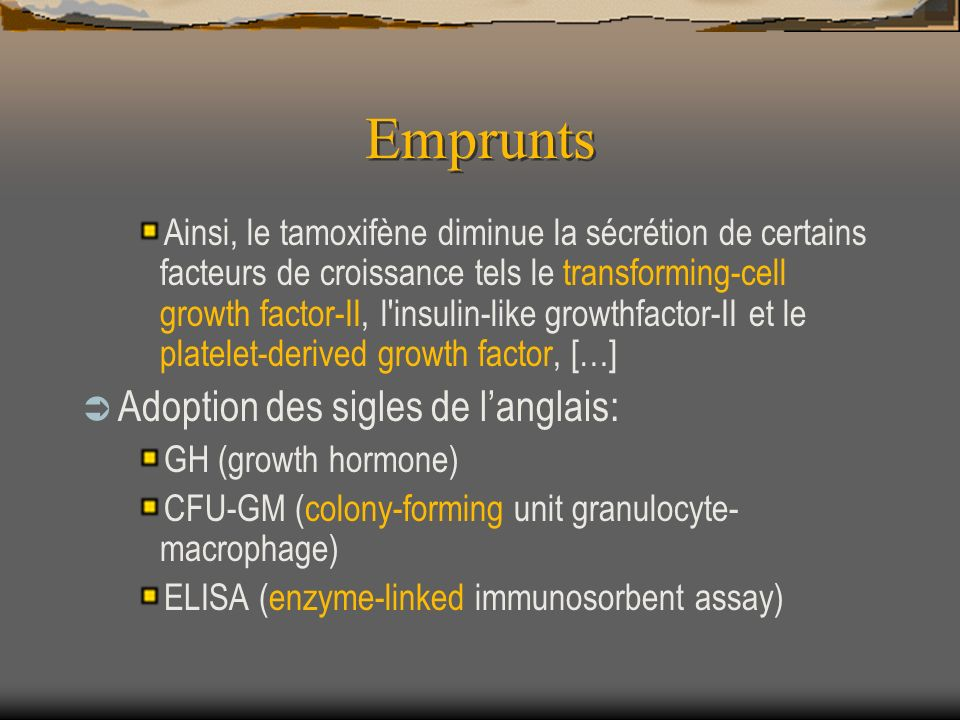 Emprunts Ainsi, le tamoxifène diminue la sécrétion de certains facteurs de croissance tels le transforming-cell growth factor-II, l insulin-like growthfactor-II et le platelet-derived growth factor, […] Adoption des sigles de langlais: GH (growth hormone) CFU-GM (colony-forming unit granulocyte- macrophage) ELISA (enzyme-linked immunosorbent assay)