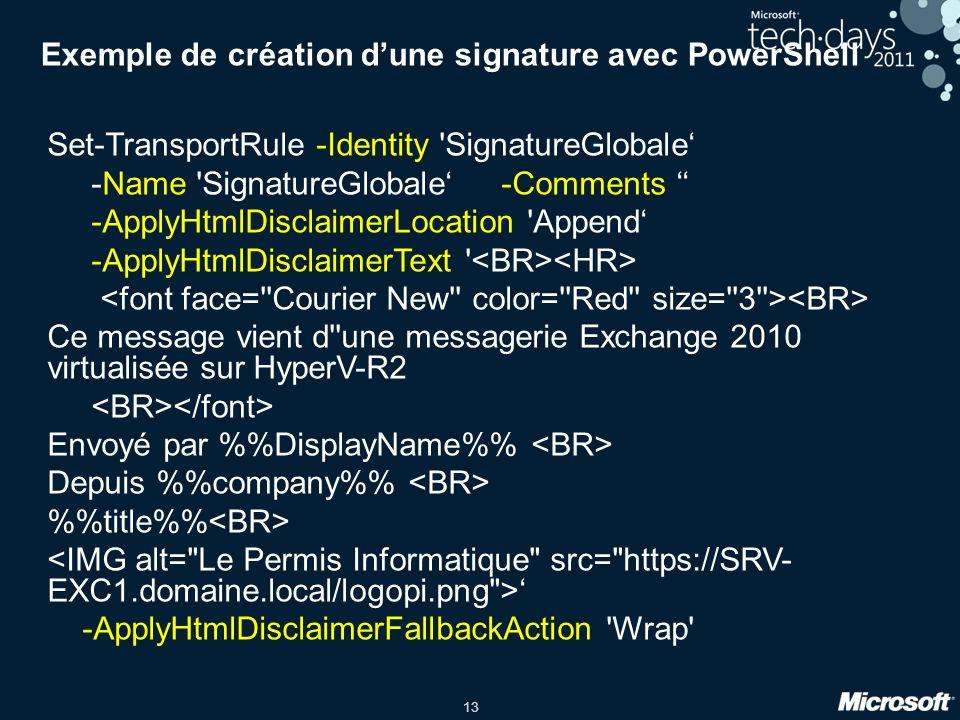 13 Exemple de création dune signature avec PowerShell Set-TransportRule -Identity SignatureGlobale -Name SignatureGlobale -Comments -ApplyHtmlDisclaimerLocation Append -ApplyHtmlDisclaimerText Ce message vient d une messagerie Exchange 2010 virtualisée sur HyperV-R2 Envoyé par %DisplayName% Depuis %company% %title% -ApplyHtmlDisclaimerFallbackAction Wrap