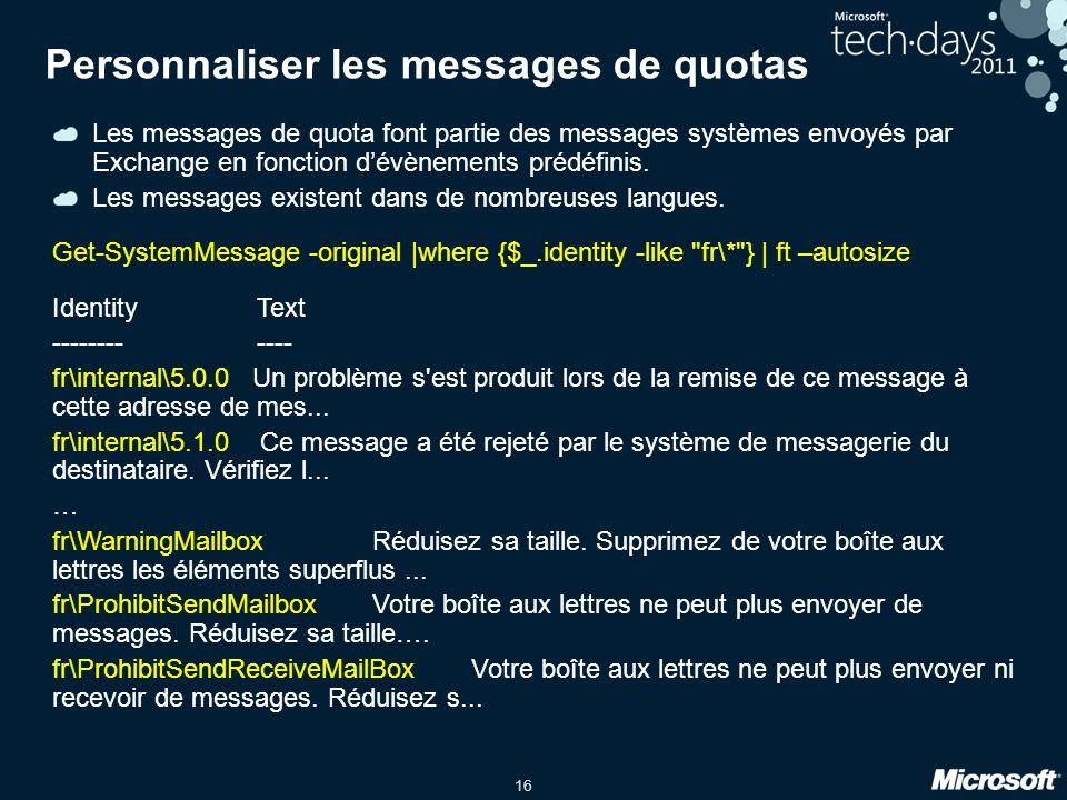 16 Personnaliser les messages de quotas Les messages de quota font partie des messages systèmes envoyés par Exchange en fonction dévènements prédéfinis.