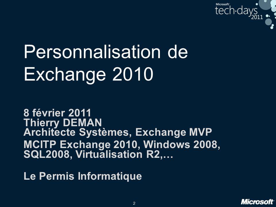 2 Personnalisation de Exchange 2010 8 février 2011 Thierry DEMAN Architecte Systèmes, Exchange MVP MCITP Exchange 2010, Windows 2008, SQL2008, Virtualisation R2,… Le Permis Informatique