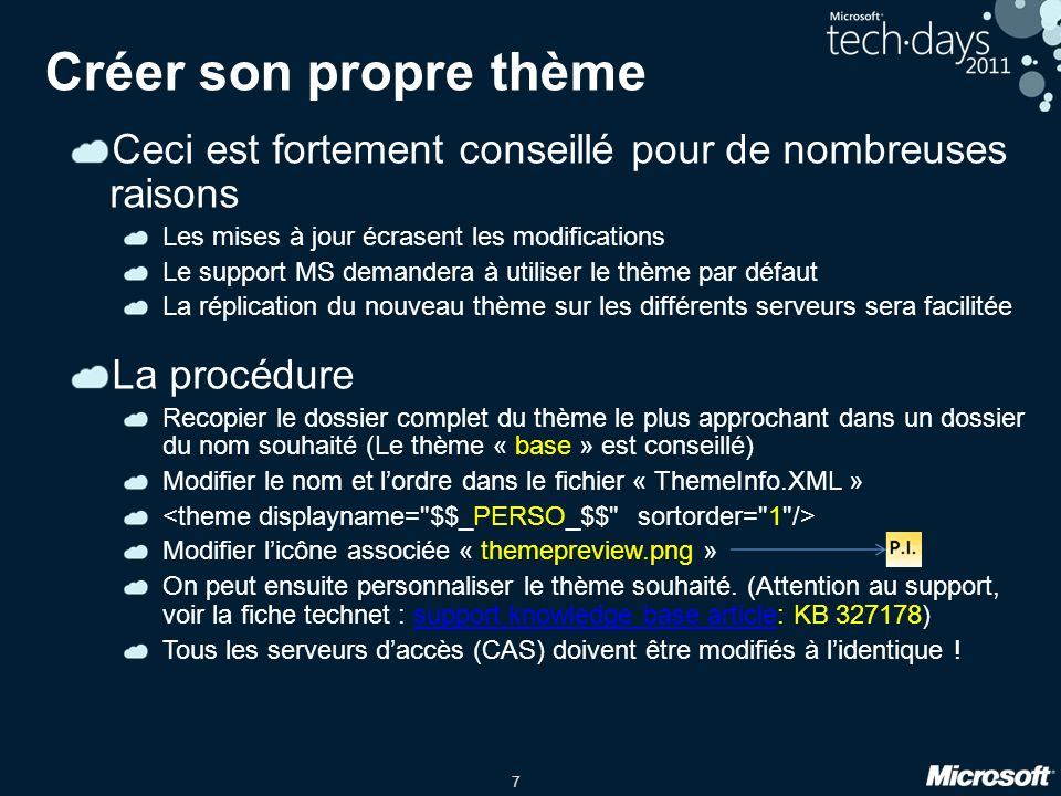 7 Créer son propre thème Ceci est fortement conseillé pour de nombreuses raisons Les mises à jour écrasent les modifications Le support MS demandera à utiliser le thème par défaut La réplication du nouveau thème sur les différents serveurs sera facilitée La procédure Recopier le dossier complet du thème le plus approchant dans un dossier du nom souhaité (Le thème « base » est conseillé) Modifier le nom et lordre dans le fichier « ThemeInfo.XML » Modifier licône associée « themepreview.png » On peut ensuite personnaliser le thème souhaité.