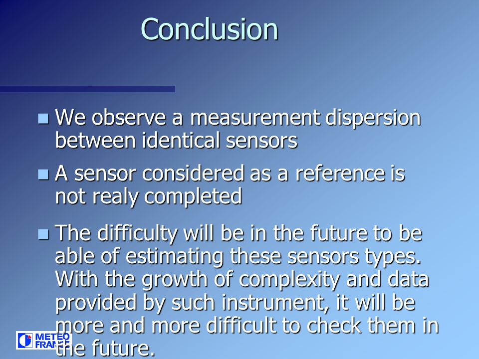 Conclusion We observe a measurement dispersion between identical sensors We observe a measurement dispersion between identical sensors A sensor considered as a reference is not realy completed A sensor considered as a reference is not realy completed The difficulty will be in the future to be able of estimating these sensors types.