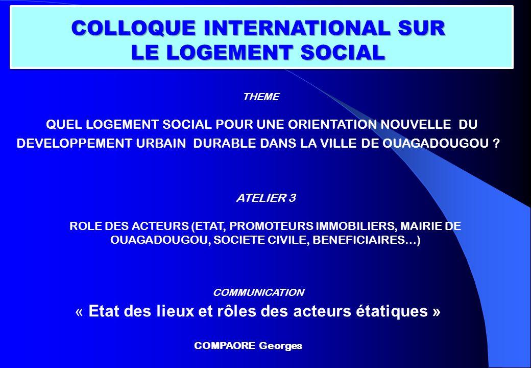 ATELIER 3 ROLE DES ACTEURS (ETAT, PROMOTEURS IMMOBILIERS, MAIRIE DE OUAGADOUGOU, SOCIETE CIVILE, BENEFICIAIRES…) COLLOQUE INTERNATIONAL SUR LE LOGEMEN