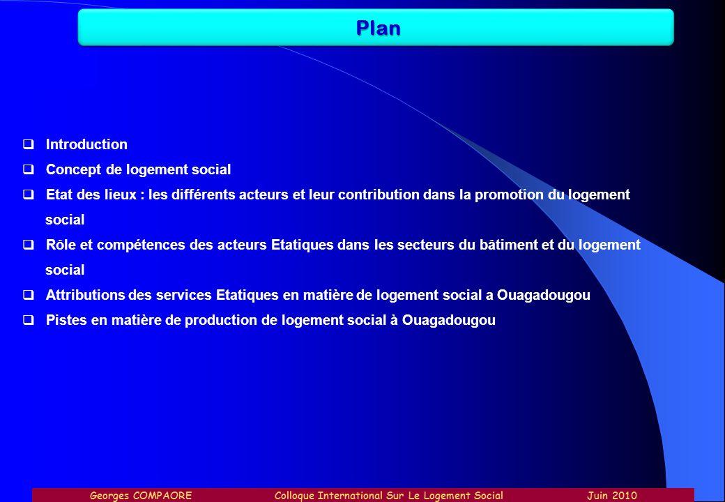 Plan Georges COMPAORE Colloque International Sur Le Logement Social Juin 2010 Introduction Concept de logement social Etat des lieux : les différents