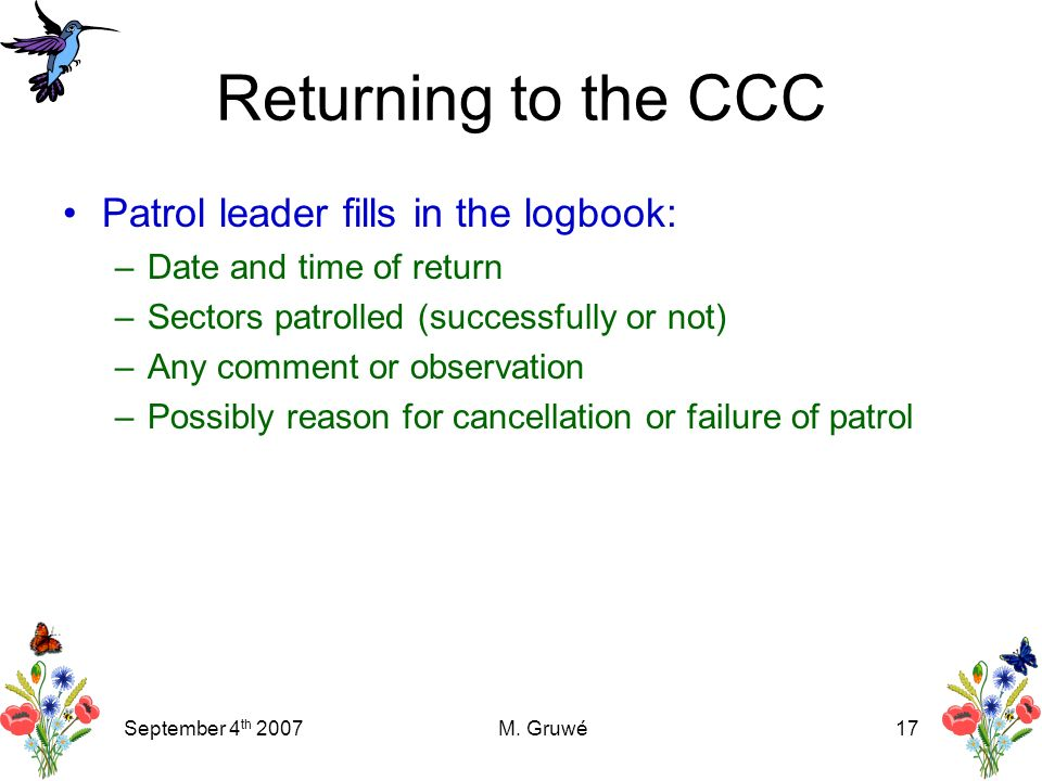 September 4 th 2007M. Gruwé17 Returning to the CCC Patrol leader fills in the logbook: –Date and time of return –Sectors patrolled (successfully or no