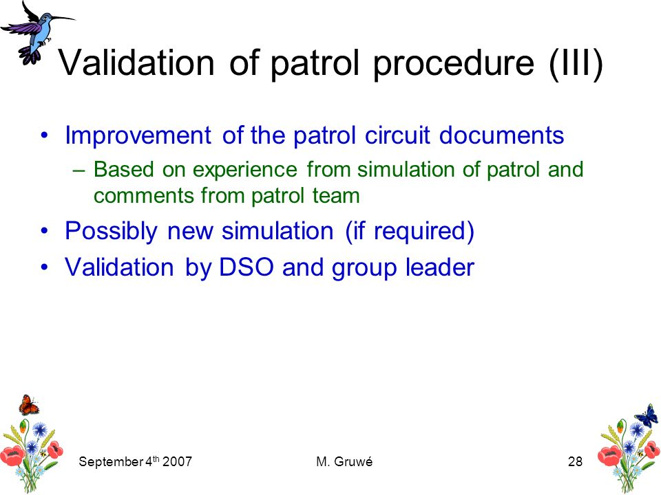 September 4 th 2007M. Gruwé28 Validation of patrol procedure (III) Improvement of the patrol circuit documents –Based on experience from simulation of