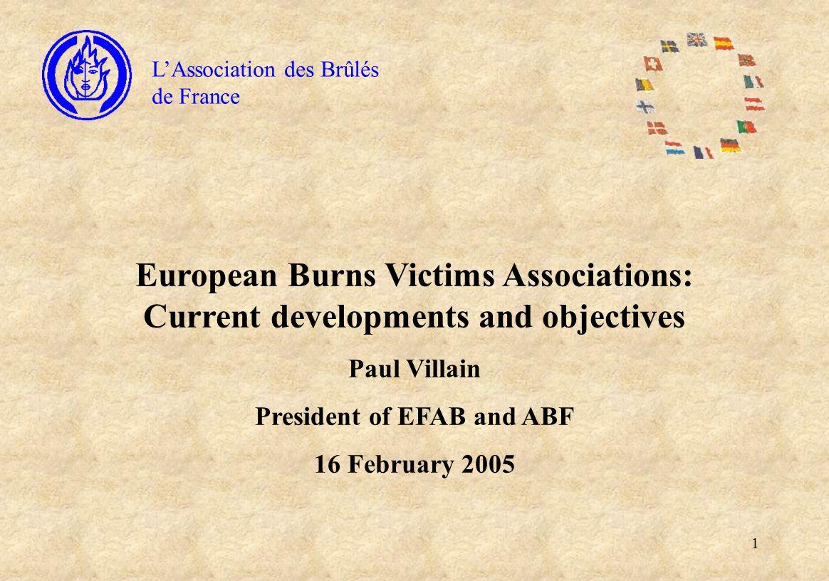 1 LAssociation des Brûlés de France European Burns Victims Associations: Current developments and objectives Paul Villain President of EFAB and ABF 16 February 2005