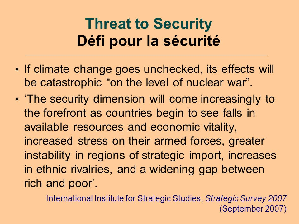 Threat to Security Défi pour la sécurité If climate change goes unchecked, its effects will be catastrophic on the level of nuclear war.